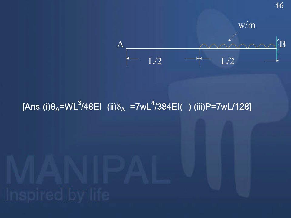 46 w/m A B L/2 L/2 [Ans (i)θA=WL3/48EI (ii)A =7wL4/384EI( ) (iii)P=7wL/128]
